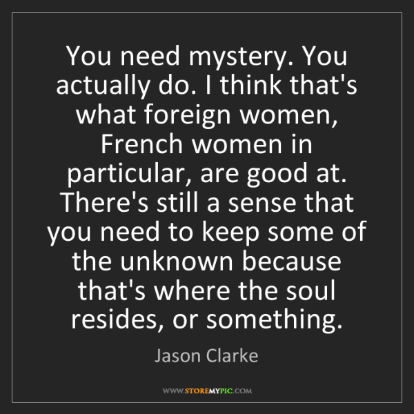 Jason Clarke: You need mystery. You actually do. I think that's what...