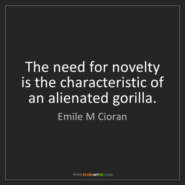Emile M Cioran: The need for novelty is the characteristic of an alienated...
