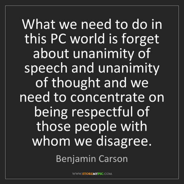 Benjamin Carson: What we need to do in this PC world is forget about unanimity...