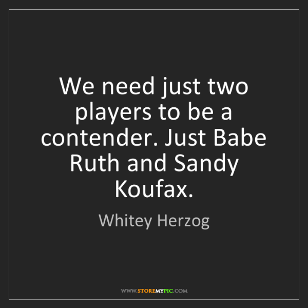 Whitey Herzog: We need just two players to be a contender. Just Babe...