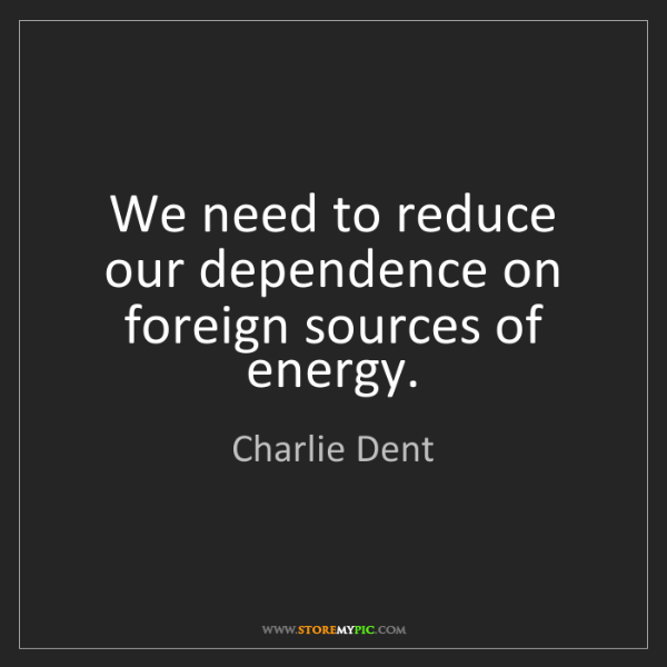 Charlie Dent: We need to reduce our dependence on foreign sources of...