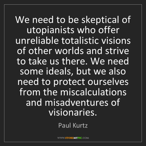 Paul Kurtz: We need to be skeptical of utopianists who offer unreliable...