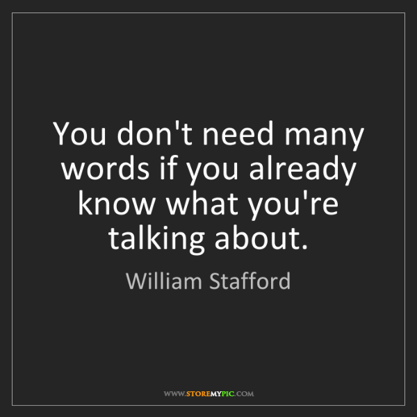William Stafford: You don't need many words if you already know what you're...