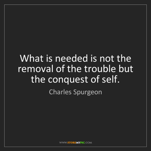 Charles Spurgeon: What is needed is not the removal of the trouble but...