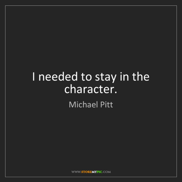 Michael Pitt: I needed to stay in the character.