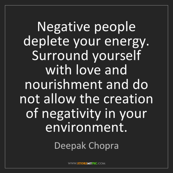 Deepak Chopra: Negative people deplete your energy. Surround yourself...