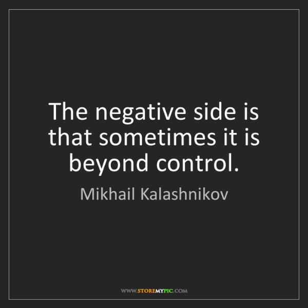 Mikhail Kalashnikov: The negative side is that sometimes it is beyond control.
