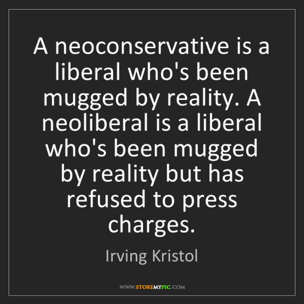 Irving Kristol: A neoconservative is a liberal who's been mugged by reality....