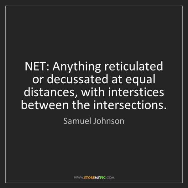 Samuel Johnson: NET: Anything reticulated or decussated at equal distances,...