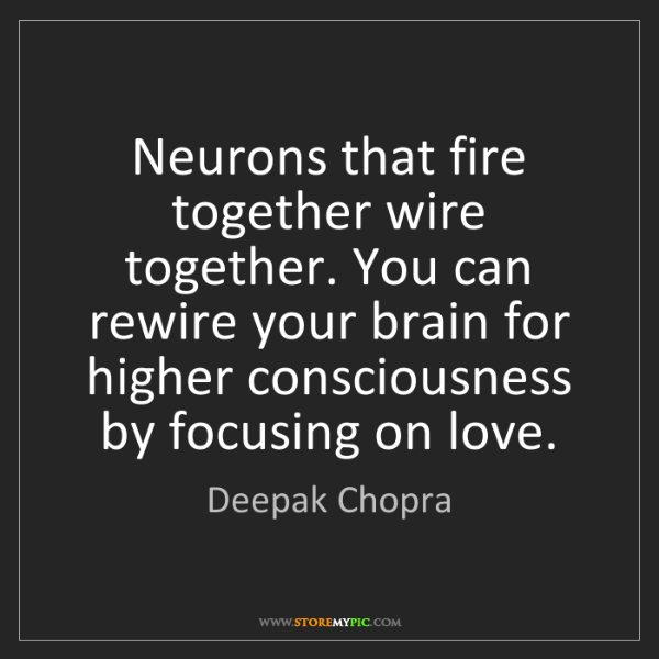 Deepak Chopra: Neurons that fire together wire together. You can rewire...