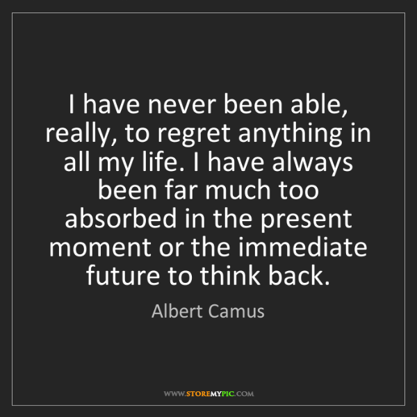 Albert Camus: I have never been able, really, to regret anything in...
