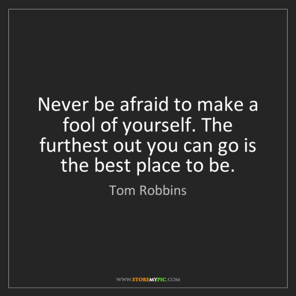 Tom Robbins: Never be afraid to make a fool of yourself. The furthest...