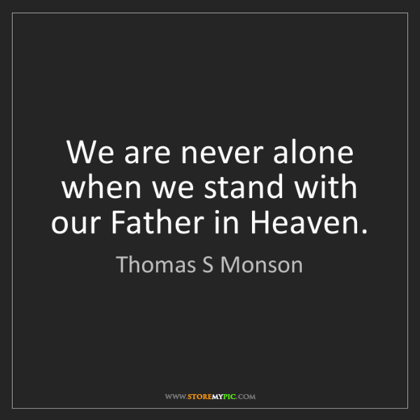 Thomas S Monson: We are never alone when we stand with our Father in Heaven.