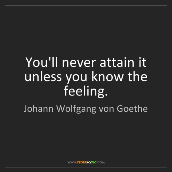 Johann Wolfgang von Goethe: You'll never attain it unless you know the feeling.