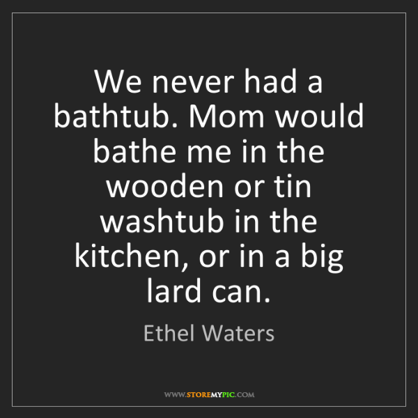 Ethel Waters: We never had a bathtub. Mom would bathe me in the wooden...