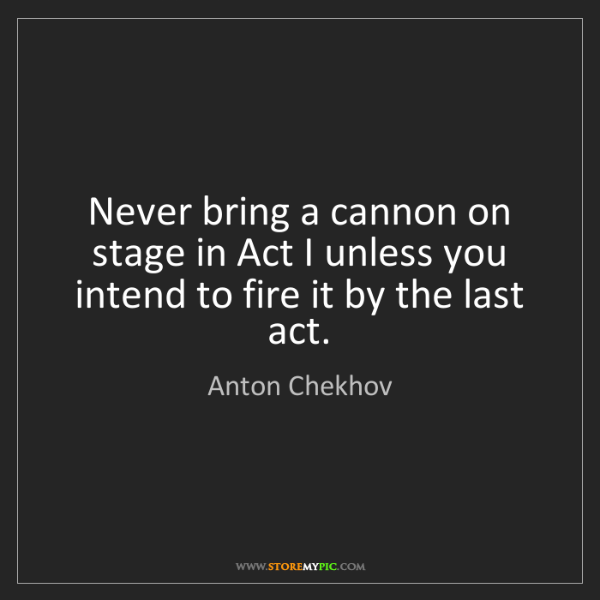 Anton Chekhov: Never bring a cannon on stage in Act I unless you intend...