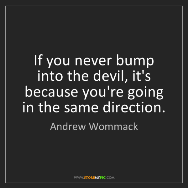 Andrew Wommack: If you never bump into the devil, it's because you're...