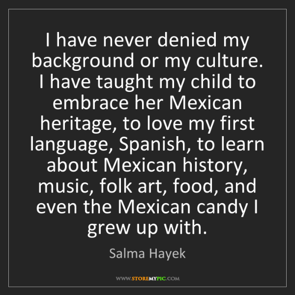 Salma Hayek: I have never denied my background or my culture. I have...
