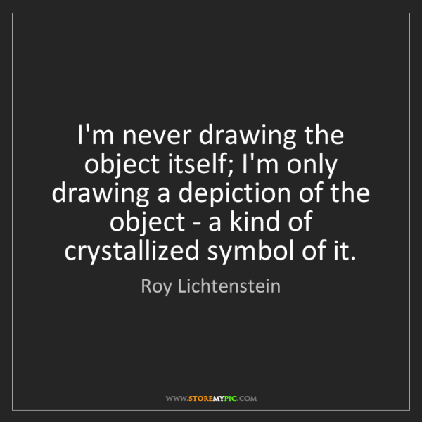 Roy Lichtenstein: I'm never drawing the object itself; I'm only drawing...