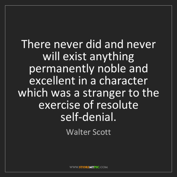 Walter Scott: There never did and never will exist anything permanently...