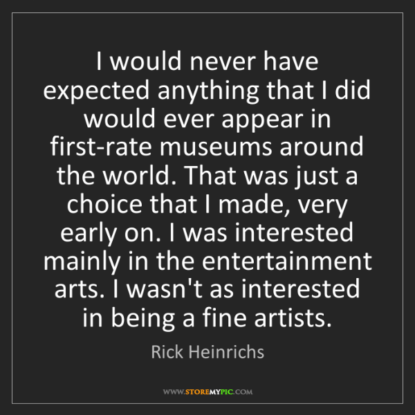 Rick Heinrichs: I would never have expected anything that I did would...