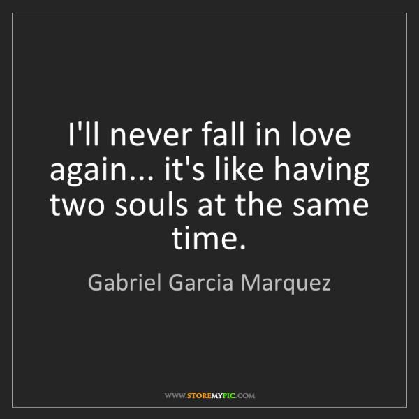 Gabriel Garcia Marquez: I'll never fall in love again... it's like having two...