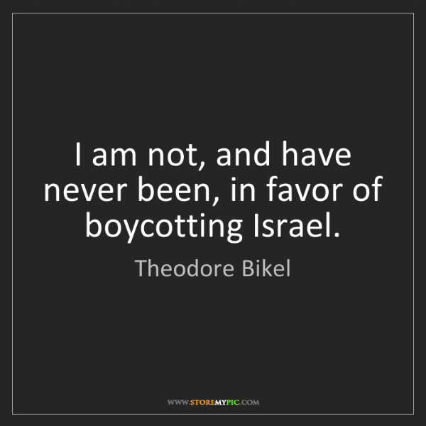 Theodore Bikel: I am not, and have never been, in favor of boycotting...