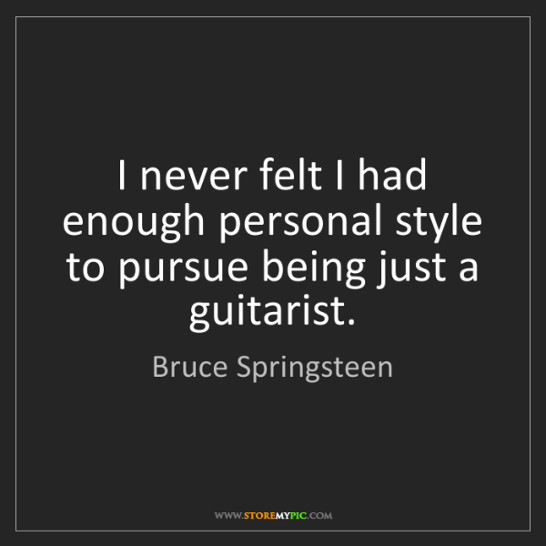 Bruce Springsteen: I never felt I had enough personal style to pursue being...