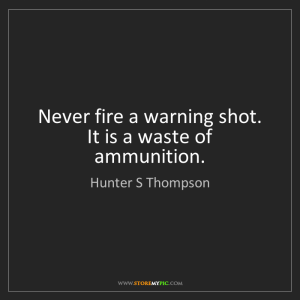 Hunter S Thompson: Never fire a warning shot. It is a waste of ammunition.