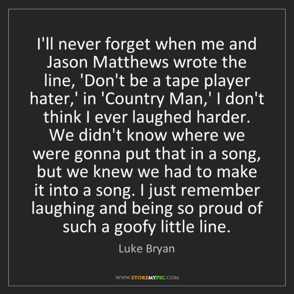 Luke Bryan: I'll never forget when me and Jason Matthews wrote the...