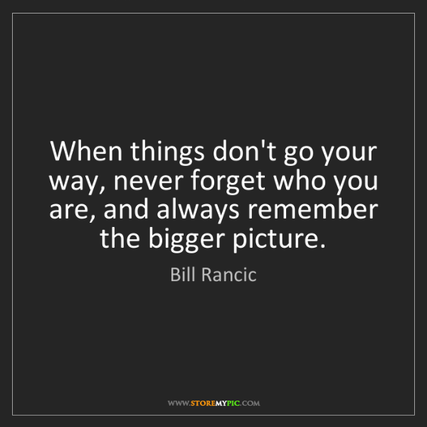 Bill Rancic: When things don't go your way, never forget who you are,...