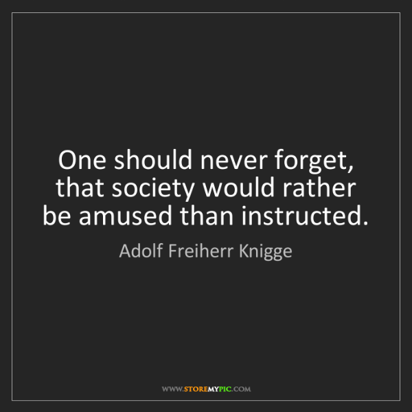 Adolf Freiherr Knigge: One should never forget, that society would rather be...