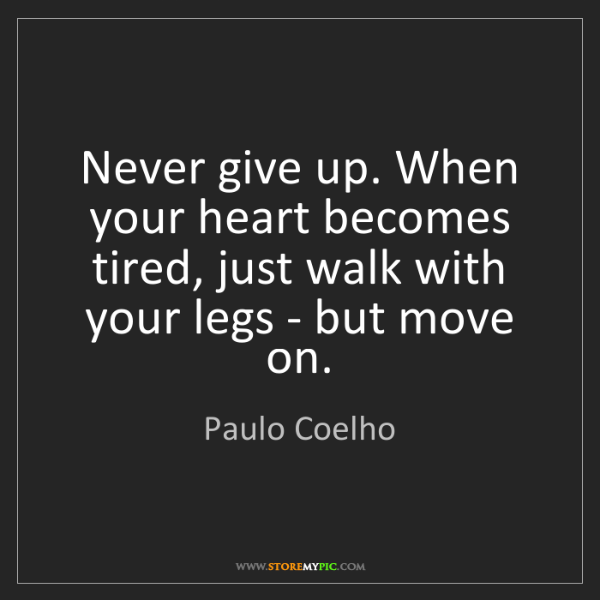 Paulo Coelho: Never give up. When your heart becomes tired, just walk...