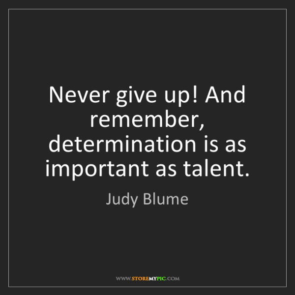 Judy Blume: Never give up! And remember, determination is as important...