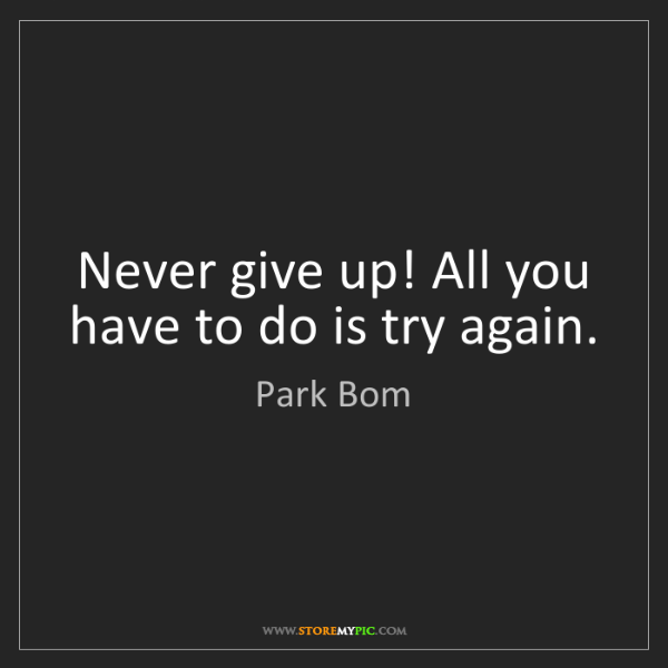 Park Bom: Never give up! All you have to do is try again.