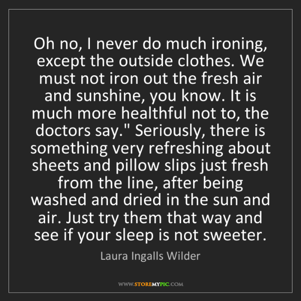 Laura Ingalls Wilder: Oh no, I never do much ironing, except the outside clothes....