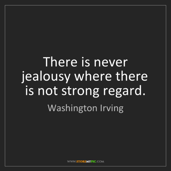 Washington Irving: There is never jealousy where there is not strong regard.