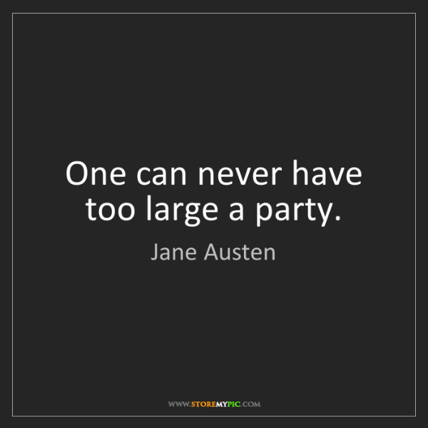 """""""One can never have too large a party."""" - Jane Austen""""One can never have too large a party."""" - Jane Austen, Quotes And Thoughts's images"""