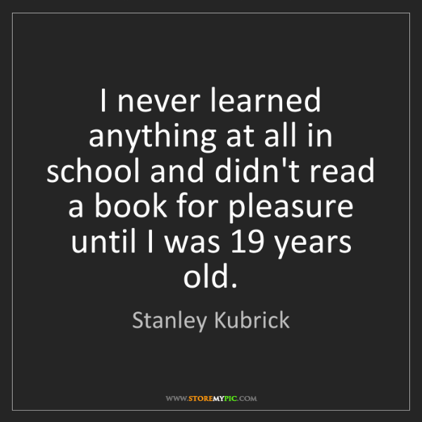 Stanley Kubrick: I never learned anything at all in school and didn't...