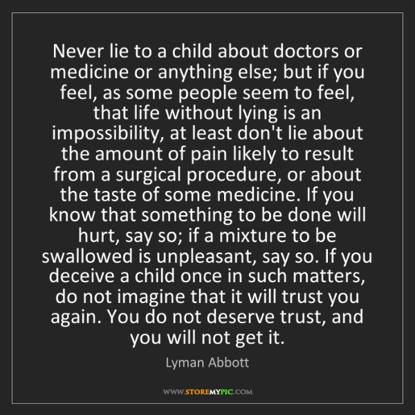 Lyman Abbott: Never lie to a child about doctors or medicine or anything...