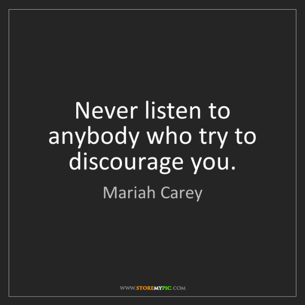 Mariah Carey: Never listen to anybody who try to discourage you.