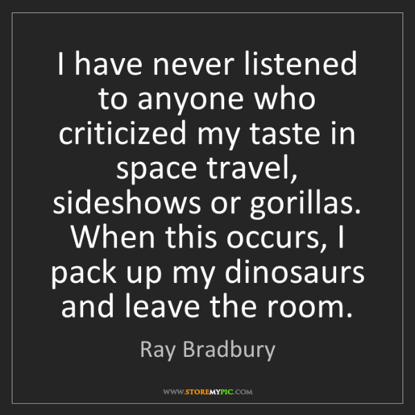 Ray Bradbury: I have never listened to anyone who criticized my taste...
