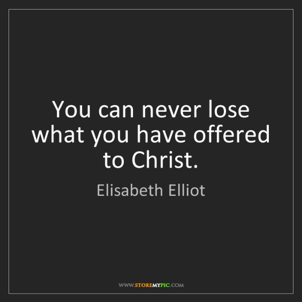 Elisabeth Elliot: You can never lose what you have offered to Christ.