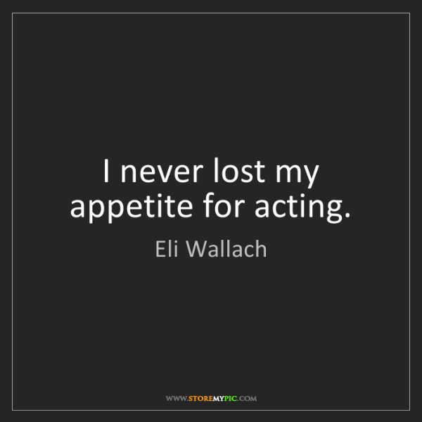 Eli Wallach: I never lost my appetite for acting.