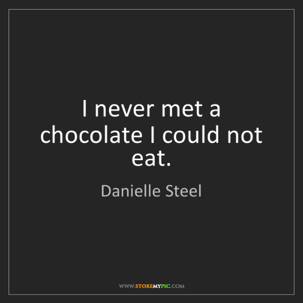 Danielle Steel: I never met a chocolate I could not eat.