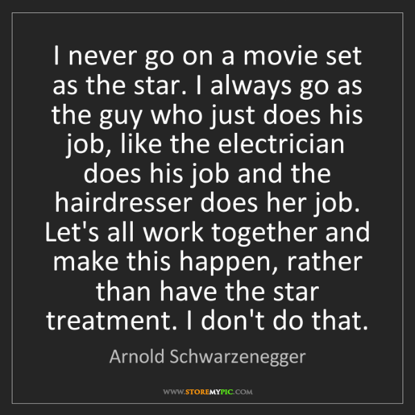Arnold Schwarzenegger: I never go on a movie set as the star. I always go as...