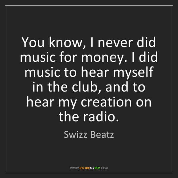 Swizz Beatz: You know, I never did music for money. I did music to...