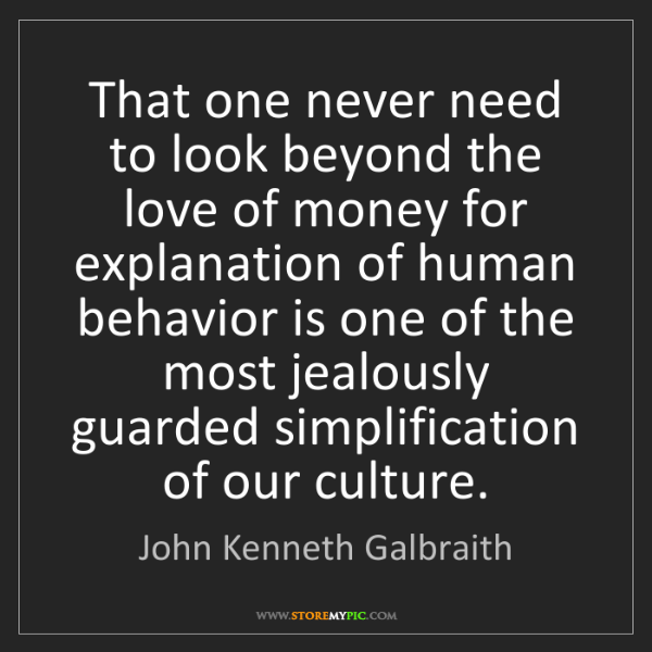 John Kenneth Galbraith: That one never need to look beyond the love of money...
