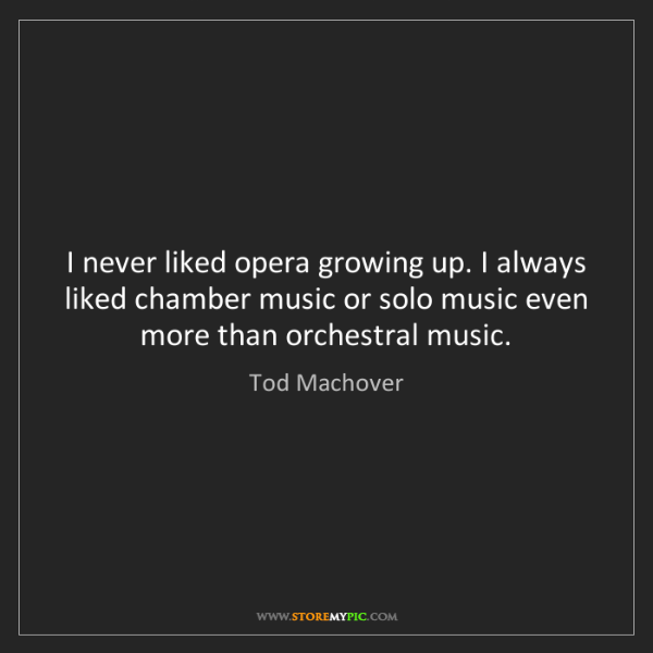Tod Machover: I never liked opera growing up. I always liked chamber...