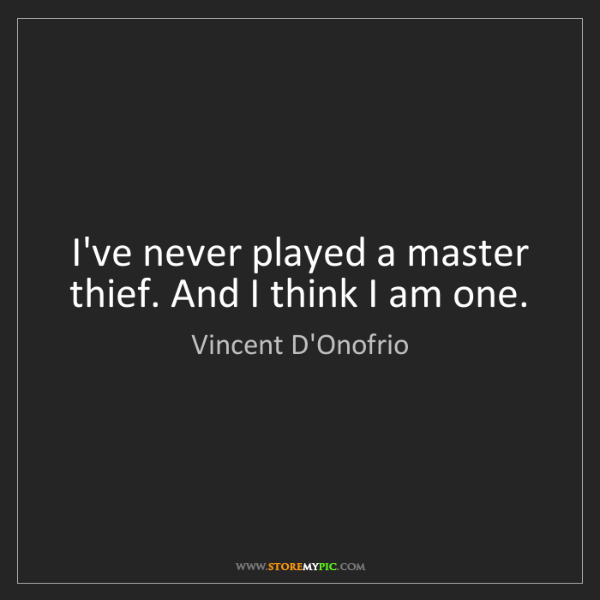 Vincent D'Onofrio: I've never played a master thief. And I think I am one.